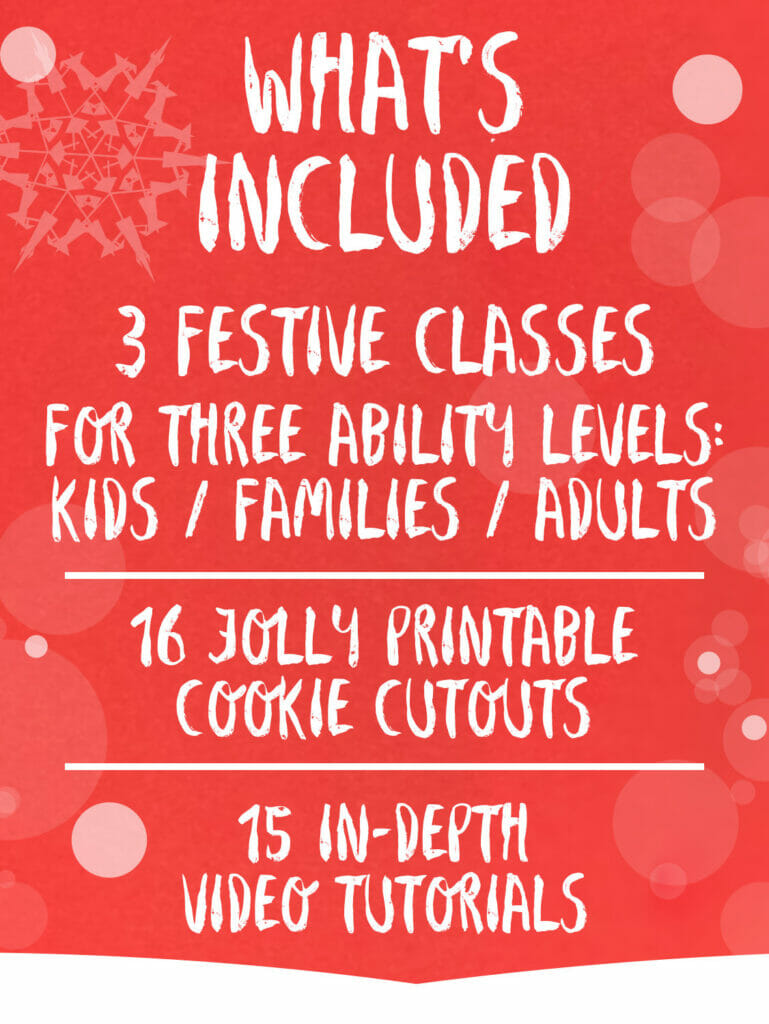What's included. 3 festive classes for three ability levels: kids, families, adults. 15 jolly printable cookie cutouts. 15 in-depth video tutorials